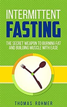 Intermittent Fasting The Secret Weapon To Burning Fat And Building Muscle With Ease English Edition