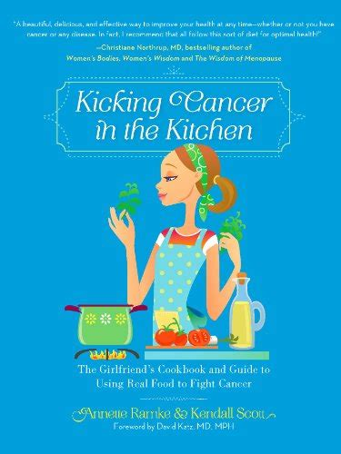 Kicking Cancer In The Kitchen The Girlfriends Cookbook And Guide To Using Real Food To Fight Cancer English Edition