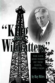 King Of The Wildcatters The Life And Times Of Tom Slick 1883 1930 Kenneth E Montague Series In Oil And Business History