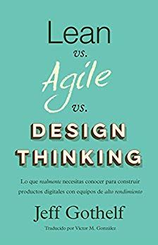 Lean Vs Agile Vs Design Thinking Lo Que Realmente Necesitas Conocer Para Construir Productos Digitales Con Equipos De Alto Rendimiento Spanish Edition