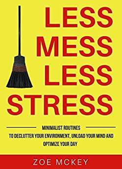 Less Mess Less Stress Minimalist Routines To Declutter Your Environment Unload Your Mind And Optimize Your Day English Edition