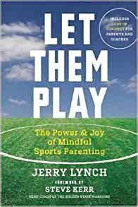 Let Them Play The Mindful Way To Parent Kids For Fun And Success In Sports
