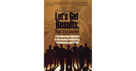 Lets Get Results Not Excuses A NoNonsense Approach To Increasing Productivity Performance And Profit
