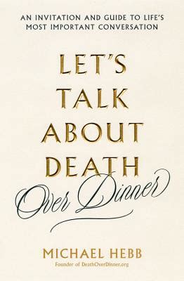 Lets Talk About Death Over Dinner An Invitation And Guide To Lifes Most Important Conversation