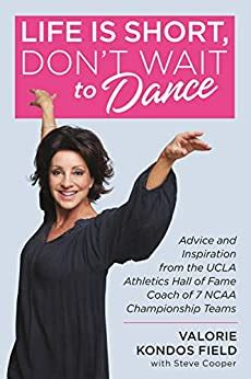 Life Is Short Dont Wait To Dance Advice And Inspiration From The Ucla Athletics Hall Of Fame Coach Of 7 Ncaa Championship Teams English Edition