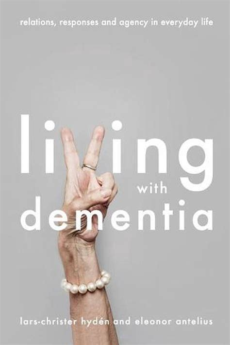 Living With Dementia Relations Responses And Agency In Everyday Life