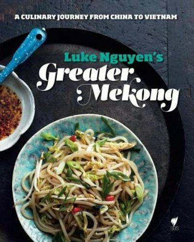 Luke Nguyens Greater Mekong A Culinary Journey From China To Vietnam
