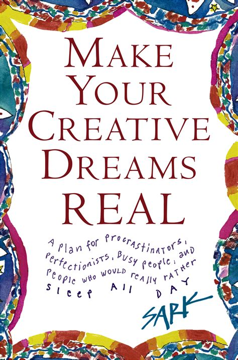 Make Your Creative Dreams Real A Plan For Procrastinators Perfectionists Busy P