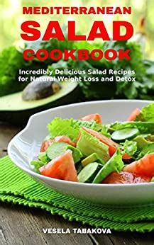 Mediterranean Salad Cookbook Incredibly Delicious Salad Recipes For Natural Weight Loss And Detox Mediterranean Diet Cookbook Healthy Cooking And Eating