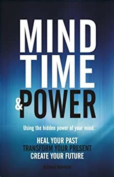 Mind Time And Power Using The Hidden Power Of Your Mind Heal Your Past Transform Your Present Create Your Future