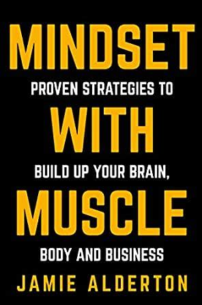 Mindset With Muscle Proven Strategies To Build Up Your Brain Body And Business