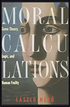 Moral Calculations Game Theory Logic And Human Frailty Lecture Notes In Computer Sci 1402