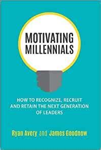 Motivating Millennials How To Recognize Recruit And Retain The Next Generation Of Leaders