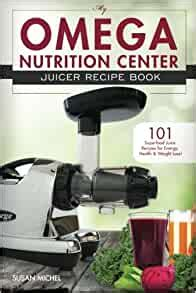 My Omega Nutrition Center Juicer Recipe Book 101 Superfood Juice Recipes For Energy Health And Weight Loss Omega Nutrition Center Cookbooks Book 1 English Edition