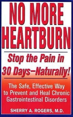 No More Heartburn Stop The Pain In 30 DaysNaturally The Safe Effective Way To Prevent And Heal Chronic Gastrointestinal Disorders