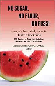 No Sugar No Flour No Fuss Soveyas Incredibly Easy Healthy Cookbook 300 Kosher Recipes Great For Diabetics Gluten Free Diets Passover