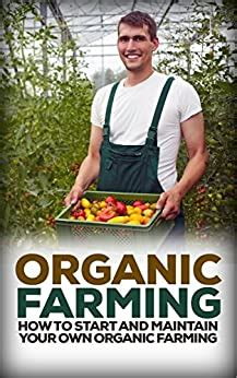 Organic Farming How To Start And Maintain Your Own Organic Farm Organic Organic Farm Organic Cultivation Organic Gardening Organic Vegetable English Edition