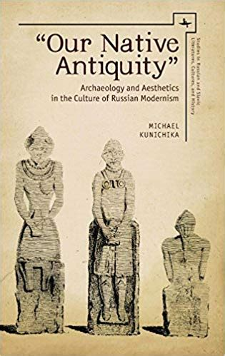 Our Native Antiquity Archaeology And Aesthetics In The Culture Of Russian Modernism