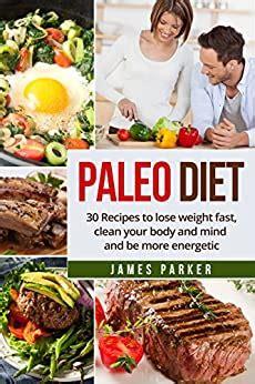 Paleo Diet 30 Recipes To Lose Weight Fast Clean Your Body And Mind And Be More Energetic