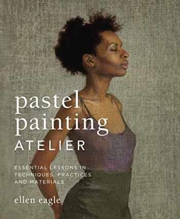 Pastel Painting Atelier Essential Lessons In Techniques Practices And Materials