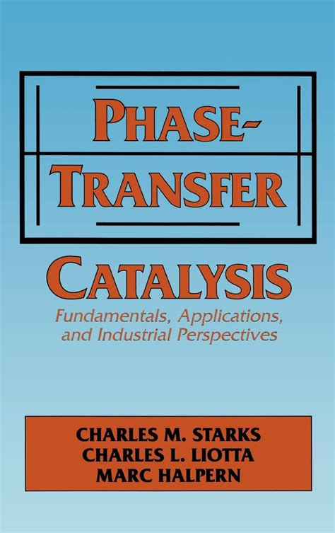 Phasetransfer Catalysis Fundamentals Applications And Industrial Perspectives