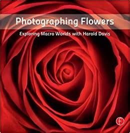 Photographing Flowers Exploring Macro Worlds With Harold Davis