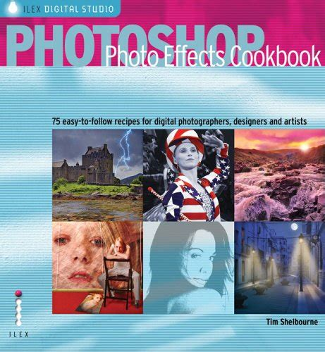 Photoshop Photo Effects Cookbook 61 Easy To Follow Recipes For Digital Photographers Designers And Artists