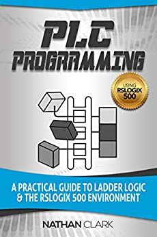 Plc Programming Using Rslogix 500 A Practical Guide To Ladder Logic And The Rslogix 500 Environment