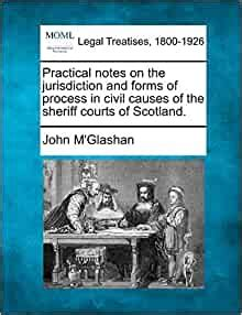 Practical Notes On The Jurisdiction And Forms Of Process In Civil Causes Of The Sheriff Courts Of Scotland