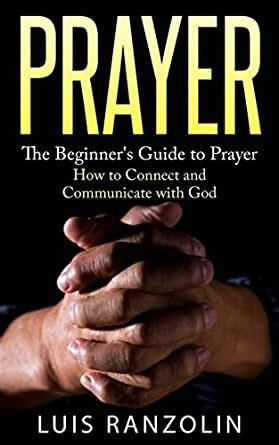Prayer The Beginners Guide To Prayer How To Connect And Communicate With God English Edition
