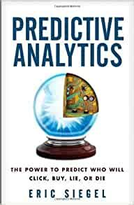 Predictive Analytics The Power To Predict Who Will Click Buy Lie Or Die By Siegel Eric 1st First Edition Hardcover2013