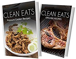Pressure Cooker Recipes And Grilling Recipes 2 Book Combo Clean Eats