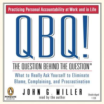 Qbq The Question Behind The Question Practicing Personal Accountability At Work And In Life