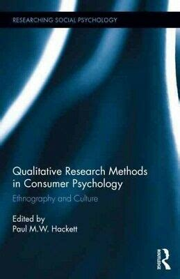 Qualitative Research Methods In Consumer Psychology Ethnography And Culture Researching Social Psychology