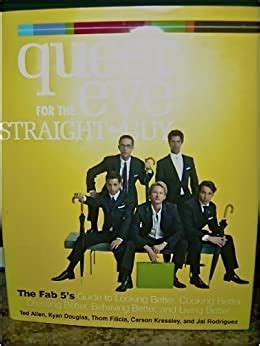 Queer Eye For The Straight Guy The Fab 5s Guide To Looking Better Cooking Better Dressing Better Behaving Better And Living Better