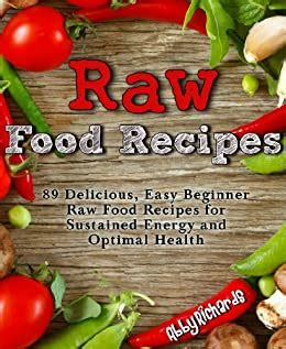 Raw Food Recipes 89 Delicious Easy Beginner Raw Food Recipes For Sustained Energy And Optimal Health