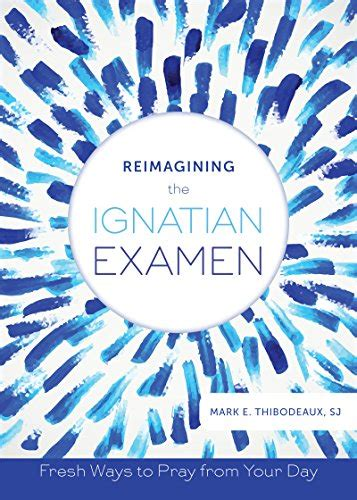 Reimagining The Ignatian Examen Fresh Ways To Pray From Your Day English Edition