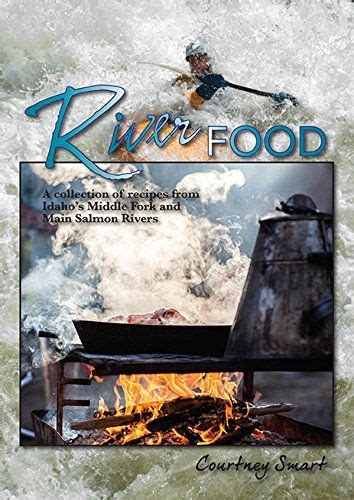River Food A Collection Of Recipes From Idahos MIddle Fork And Main Salmon Rivers