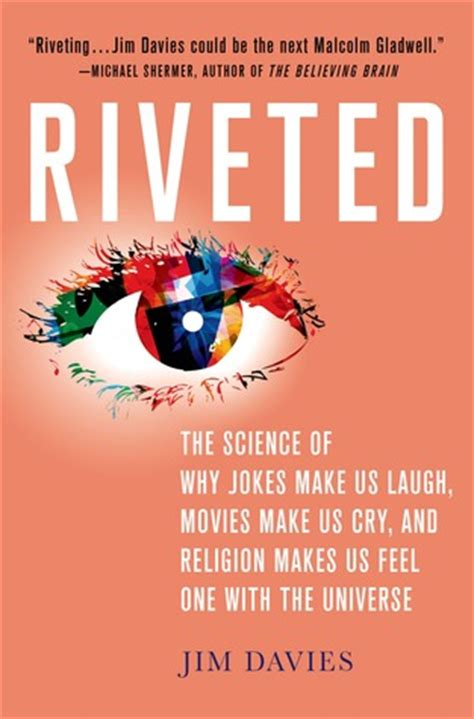 Riveted The Science Of Why Jokes Make Us Laugh Movies Make Us Cry And Religion Makes Us Feel One With The Universe