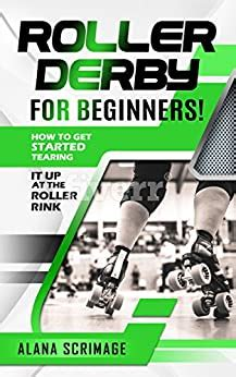 Roller Derby For Beginners How To Get Started Tearing It Up At The Roller Rink English Edition