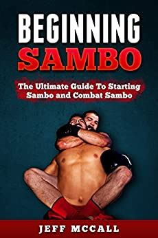 Sambo Beginning Sambo The Ultimate Guide To Starting Sambo And Combat Sambo Mma Submission Grappling Bjj Judo Wrestling Sambo Mixed Martial Arts English Edition