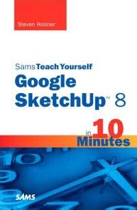 Sams Teach Yourself Google Sketchup 8 In 10 Minutes Steven Holzner ...