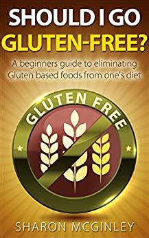 Should I Go GlutenFree A Beginners Guide To Eliminating Gluten Based Foods From Ones Diet