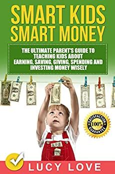 Smart Kids Smart Money The Ultimate Parents Guide To Teaching Kids About Earning Saving Giving Spending And Investing Money Wisely