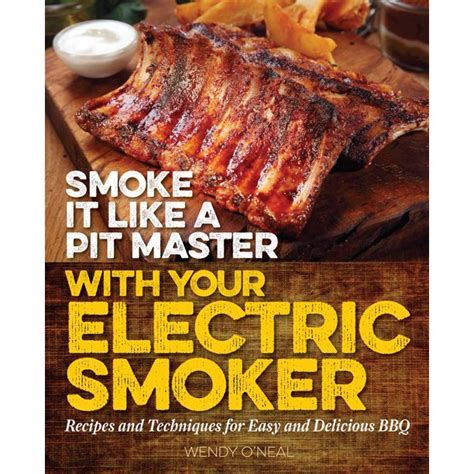 Smoke It Like A Pit Master With Your Electric Smoker Recipes And Techniques For Easy And Delicious BBQ