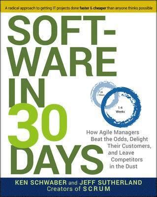 Software In 30 Days How Agile Managers Beat The Odds Delight Their Customers And Leave Competitors In The Dust