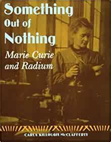Something Out Of Nothing Marie Curie And Radium