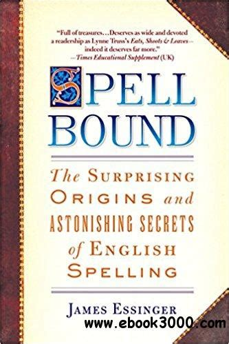 Spellbound The Surprising Origins And Astonishing Secrets Of English Spelling