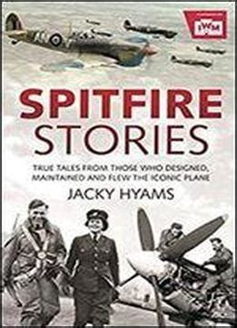 Spitfire Stories True Tales From Those Who Designed Maintained And Flew The Iconic Plane