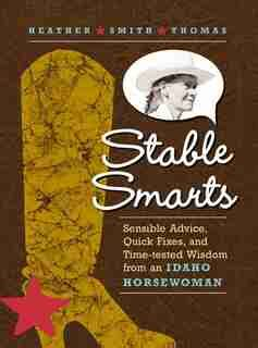 Stable Smarts Sensible Advice Quick Fixes And Timetested Wisdom From An Idaho Horsewoman